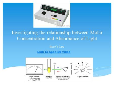 Investigating the relationship between Molar Concentration and Absorbance of Light Beer's Law Link to spec 20 video.