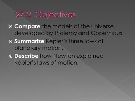  Compare the models of the universe developed by Ptolemy and Copernicus.  Summarize Kepler's three laws of planetary motion.  Describe how Newton explained.