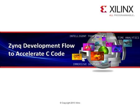 © Copyright 2013 Xilinx. Zynq Development Flow to Accelerate C Code.