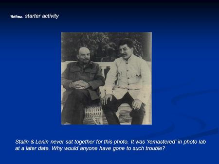  starter activity Stalin & Lenin never sat together for this photo. It was 'remastered' in photo lab at a later date. Why would anyone have gone to such.