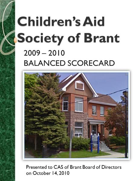 Children's Aid Society of Brant 2009 – 2010 BALANCED SCORECARD Presented to CAS of Brant Board of Directors on October 14, 2010.