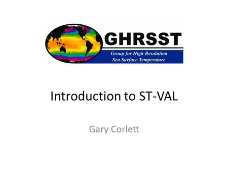 Introduction to ST-VAL Gary Corlett. ST-VAL The ST_VAL TAG objectives are to – Establish and promote guidelines for satellite SST validation Coordinate.