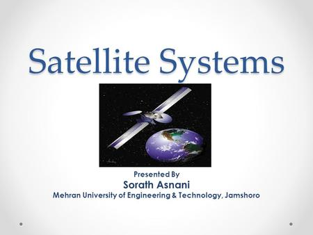 Satellite Systems Presented By Sorath Asnani Mehran University of Engineering & Technology, Jamshoro.