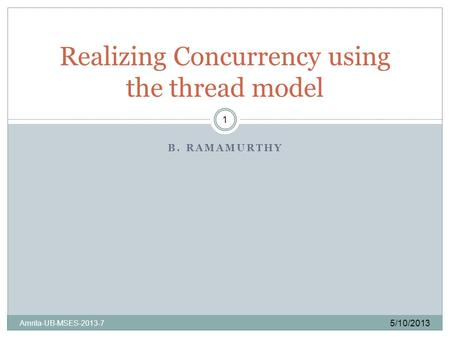 B. RAMAMURTHY 5/10/2013 Amrita-UB-MSES-2013-7 1 Realizing Concurrency using the thread model.