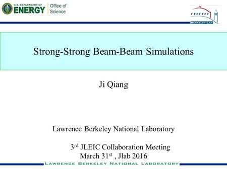 1 Strong-Strong Beam-Beam Simulations Ji Qiang Lawrence Berkeley National Laboratory 3 rd JLEIC Collaboration Meeting March 31 st, Jlab 2016.
