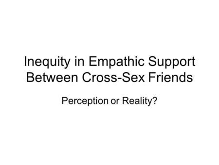 Inequity in Empathic Support Between Cross-Sex Friends Perception or Reality?
