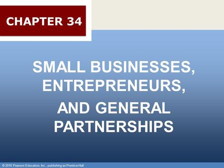 © 2010 Pearson Education, Inc., publishing as Prentice-Hall 1 SMALL BUSINESSES, ENTREPRENEURS, AND GENERAL PARTNERSHIPS © 2010 Pearson Education, Inc.,