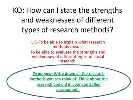 KQ: How can I state the strengths and weaknesses of different types of research methods? L.O-To be able to explain what research methods means. To be able.