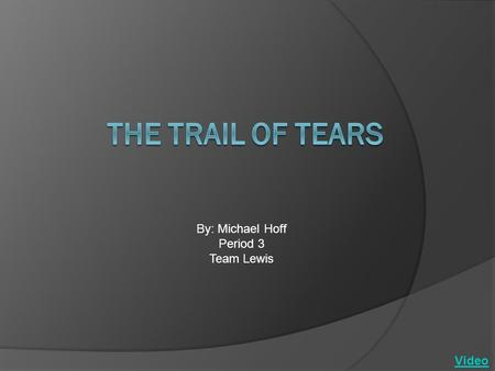 By: Michael Hoff Period 3 Team Lewis Video. The Trail of Tears The Trail of Tears is the route that Indians were forced to march while being relocated.