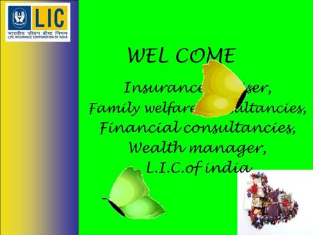 WEL COME Insurance adviser, Family welfare consultancies, Financial consultancies, Wealth manager, L.I.C.of india.