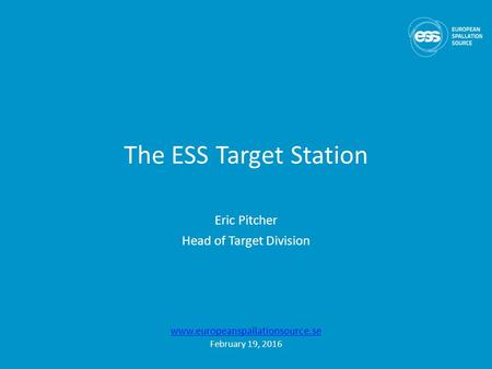 The ESS Target Station Eric Pitcher Head of Target Division  February 19, 2016.