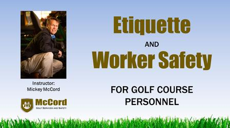 Etiquette Worker Safety Instructor: Mickey McCord FOR GOLF COURSE PERSONNEL AND.
