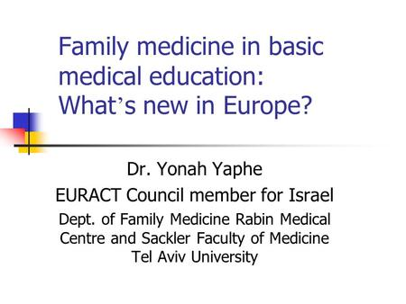 Family medicine in basic medical education: What ' s new in Europe? Dr. Yonah Yaphe EURACT Council member for Israel Dept. of Family Medicine Rabin Medical.