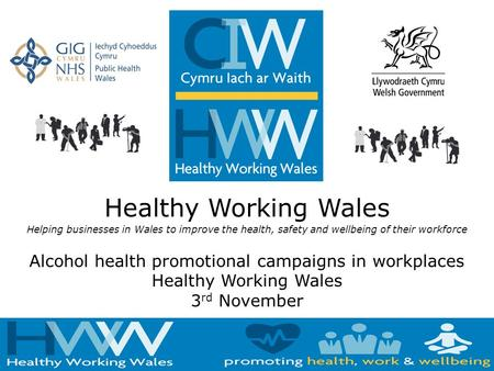 Healthy Working Wales Helping businesses in Wales to improve the health, safety and wellbeing of their workforce Alcohol health promotional campaigns in.