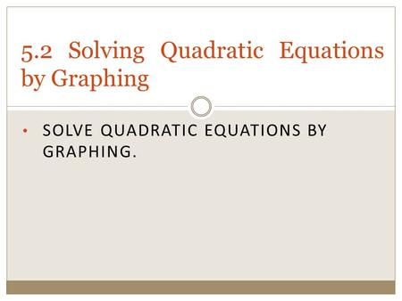 SOLVE QUADRATIC EQUATIONS BY GRAPHING. 5.2 Solving Quadratic Equations by Graphing.