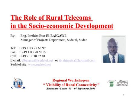 1 The Role of Rural Telecoms in the Socio-economic Development By: Eng. Ibrahim Eisa El-BAIGAWI, Manager of Projects Department, Sudatel, Sudan Tel: +