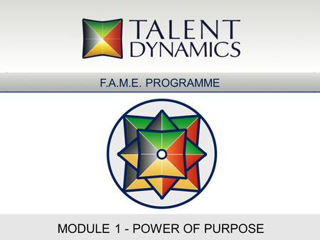 MODULE 1 - POWER OF PURPOSE F.A.M.E. PROGRAMME. Flow of Five Energies Enterprise Promise Team Charter Personal Compass Process & Project Map Flight Deck.