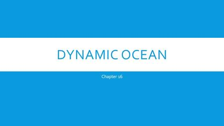 DYNAMIC OCEAN Chapter 16. SURFACE CIRCULATION  Surface currents  Move horizontally on the upper surface of the ocean  Wind blowing across the surface.