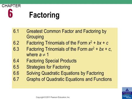 Copyright © 2011 Pearson Education, Inc. Factoring CHAPTER 6.1Greatest Common Factor and Factoring by Grouping 6.2Factoring Trinomials of the Form x 2.