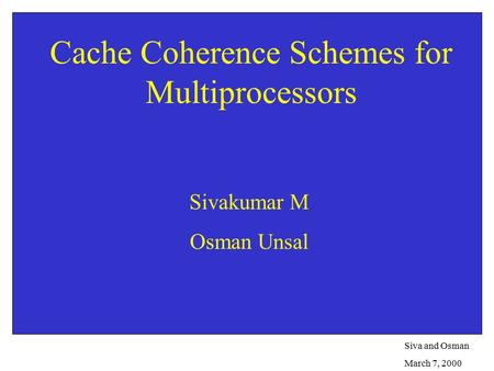 Siva and Osman March 7, 2000 Cache Coherence Schemes for Multiprocessors Sivakumar M Osman Unsal.