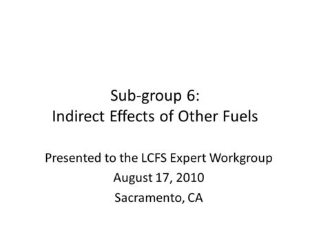 Sub-group 6: Indirect Effects of Other Fuels Presented to the LCFS Expert Workgroup August 17, 2010 Sacramento, CA.