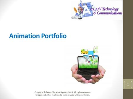 Animation Portfolio Copyright © Texas Education Agency, 2015. All rights reserved. Images and other multimedia content used with permission. 1.