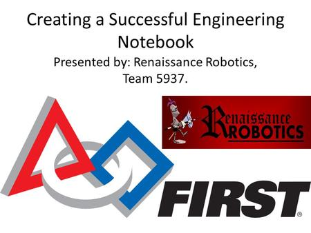 Creating a Successful Engineering Notebook Presented by: Renaissance Robotics, Team 5937.