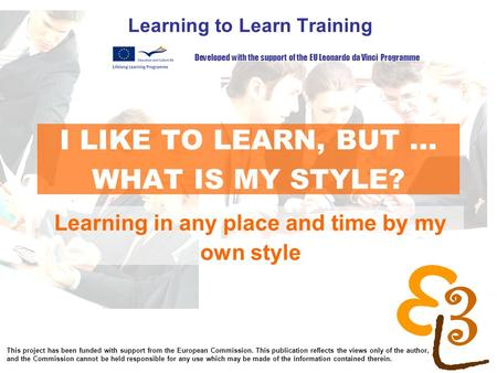 Learning to learn network for low skilled senior learners I LIKE TO LEARN, BUT... WHAT IS MY STYLE? Learning to Learn Training Learning in any place and.