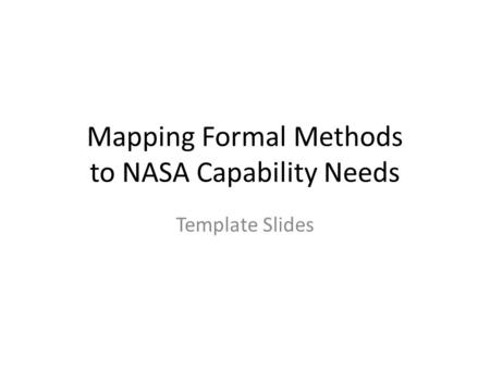 Mapping Formal Methods to NASA Capability Needs Template Slides.