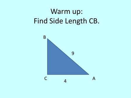 "Warm up: Find Side Length CB. CA B 9 4. ""Solving"" Right Triangles."