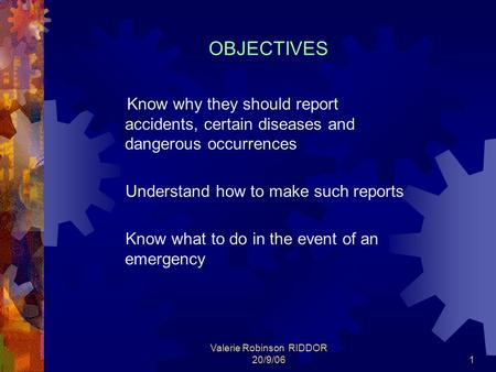 Valerie Robinson RIDDOR 20/9/061 OBJECTIVES Know why they should report accidents, certain diseases and dangerous occurrences Understand how to make such.