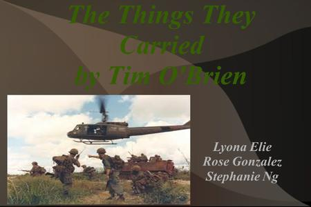 The Things They Carried by Tim O'Brien Lyona Elie Rose Gonzalez Stephanie Ng.