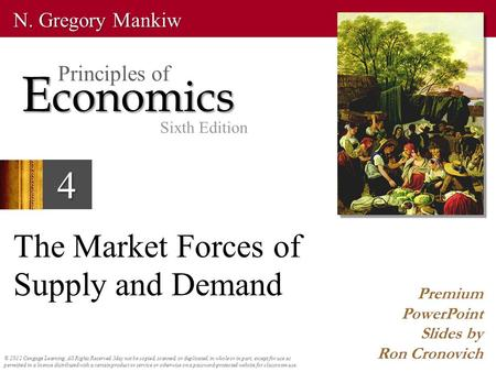 4 The Market Forces of Supply and Demand Premium PowerPoint Slides by Ron Cronovich © 2012 Cengage Learning. All Rights Reserved. May not be copied, scanned,