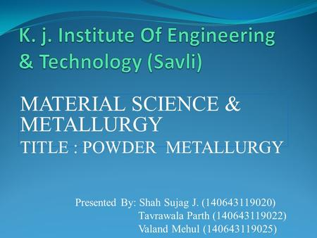 MATERIAL SCIENCE & METALLURGY TITLE : POWDER METALLURGY Presented By: Shah Sujag J. (140643119020) Tavrawala Parth (140643119022) Valand Mehul (140643119025)