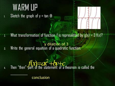 WARM UP 1. Sketch the graph of y = tan θ 2. What transformation of function f is represented by g(x) = 3 f(x)? 3. Write the general equation of a quadratic.