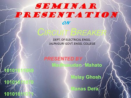 SEMINAR PRESENTATIon ON C IRCUIT B REAKER DEPT. OF ELECTRICAL ENGG. JALPAIGURI GOVT. ENGG. COLLEGE PRESENTED BY Madhusudan Mahato 10101611069 Malay Ghosh.