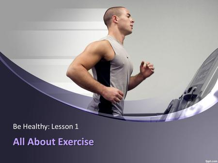 All About Exercise Be Healthy: Lesson 1. Words To Know: physical: has to do with the body. fit/fitness: being healthy. So…….physical fitness = a healthy.