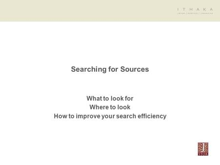Searching for Sources What to look for Where to look How to improve your search efficiency.