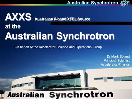 Dr Mark Boland Principal Scientist Accelerator Physics AXXS Australian X-band XFEL Source at the Australian Synchrotron On behalf of the Accelerator Science.