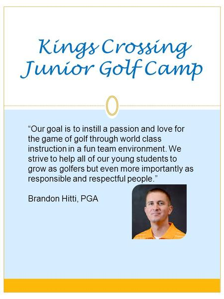 "Kings Crossing Junior Golf Camp ""Our goal is to instill a passion and love for the game of golf through world class instruction in a fun team environment."