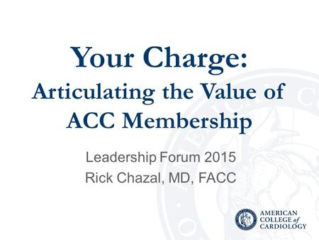 Your Charge: Articulating the Value of ACC Membership Leadership Forum 2015 Rick Chazal, MD, FACC.