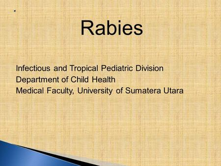Rabies Infectious and Tropical Pediatric Division Department of Child Health Medical Faculty, University of Sumatera Utara.