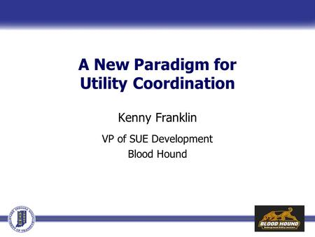 A New Paradigm for Utility Coordination Kenny Franklin VP of SUE Development Blood Hound.