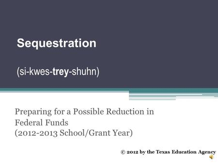 Sequestration (si-kwes- trey -shuhn) Preparing for a Possible Reduction in Federal Funds (2012-2013 School/Grant Year) © 2012 by the Texas Education Agency.
