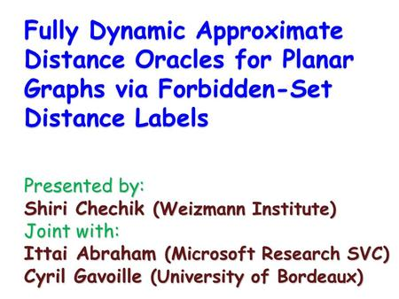 Fully Dynamic Approximate Distance Oracles for Planar Graphs via Forbidden-Set Distance Labels Presented by: Shiri Chechik (Weizmann Institute) Joint with: