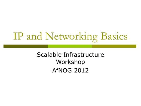 IP and Networking Basics Scalable Infrastructure Workshop AfNOG 2012.