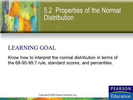 Copyright © 2009 Pearson Education, Inc. 5.2 Properties of the Normal Distribution LEARNING GOAL Know how to interpret the normal distribution in terms.