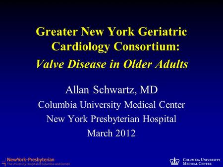 Greater New York Geriatric Cardiology Consortium: Valve Disease in Older Adults Allan Schwartz, MD Columbia University Medical Center New York Presbyterian.