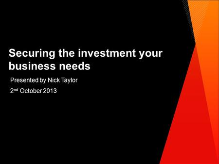 Securing the investment your business needs Presented by Nick Taylor 2 nd October 2013.