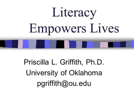 Literacy Empowers Lives Priscilla L. Griffith, Ph.D. University of Oklahoma
